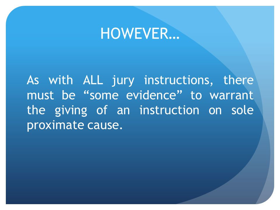 HOWEVER… As with ALL jury instructions, there must be some evidence to warrant the giving of an instruction on sole proximate cause.