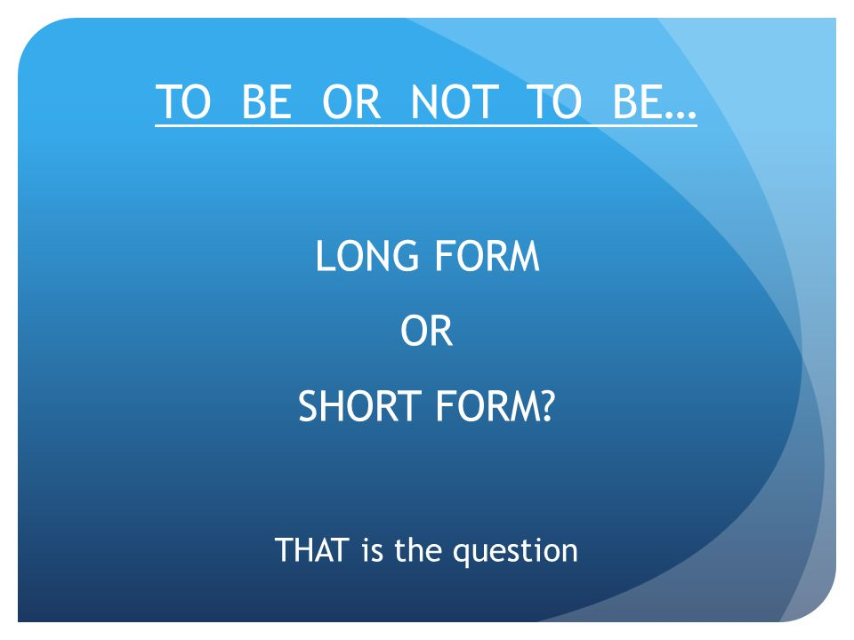 TO BE OR NOT TO BE… LONG FORM OR SHORT FORM? THAT is the question