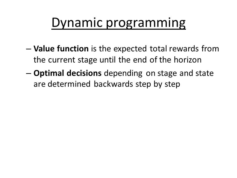 Dynamic programming – Value function is the expected total rewards from the current stage until the end of the horizon – Optimal decisions depending on stage and state are determined backwards step by step