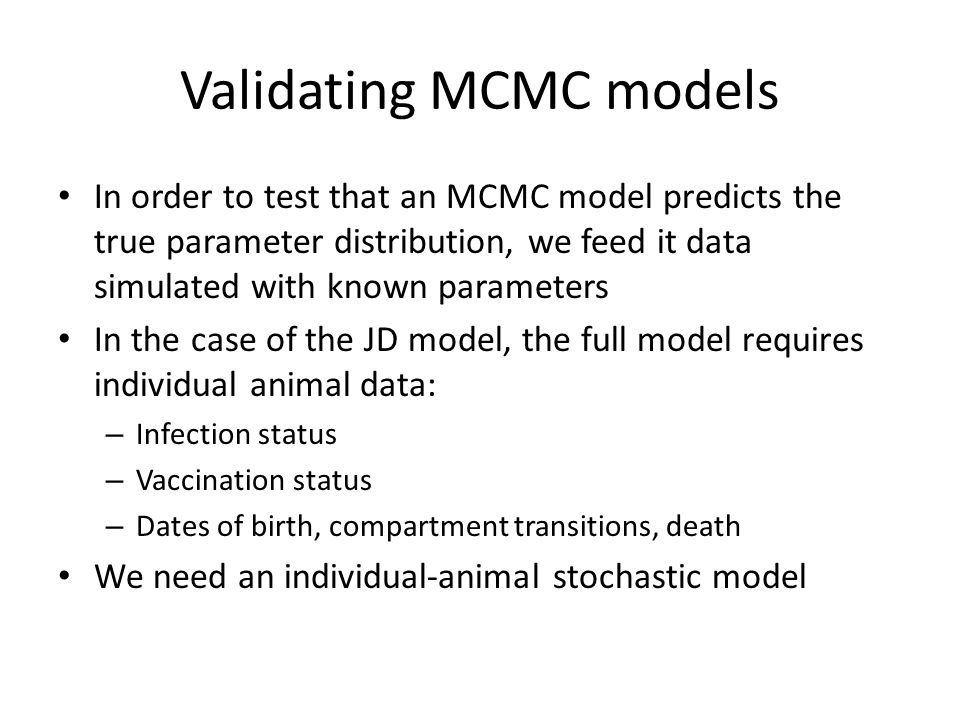 Validating MCMC models In order to test that an MCMC model predicts the true parameter distribution, we feed it data simulated with known parameters In the case of the JD model, the full model requires individual animal data: – Infection status – Vaccination status – Dates of birth, compartment transitions, death We need an individual-animal stochastic model