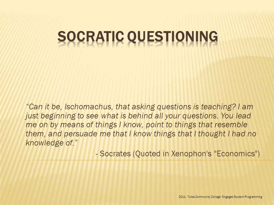 Can it be, Ischomachus, that asking questions is teaching.