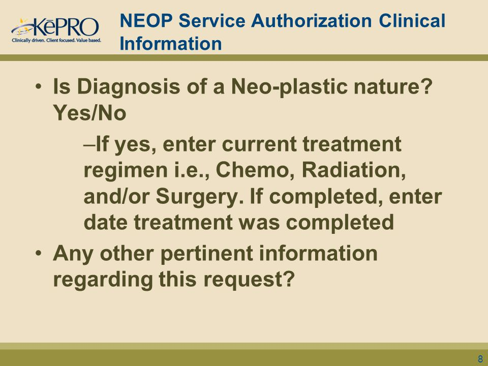 NEOP Service Authorization Clinical Information Is Diagnosis of a Neo-plastic nature? Yes/No –If yes, enter current treatment regimen i.e., Chemo, Rad