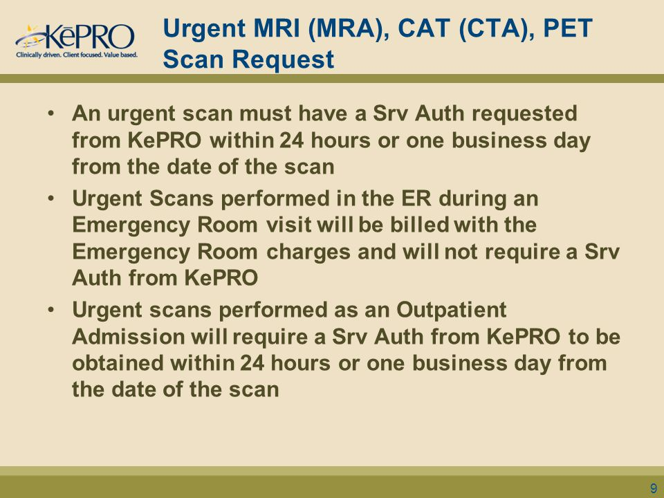 Urgent MRI (MRA), CAT (CTA), PET Scan Request An urgent scan must have a Srv Auth requested from KePRO within 24 hours or one business day from the da