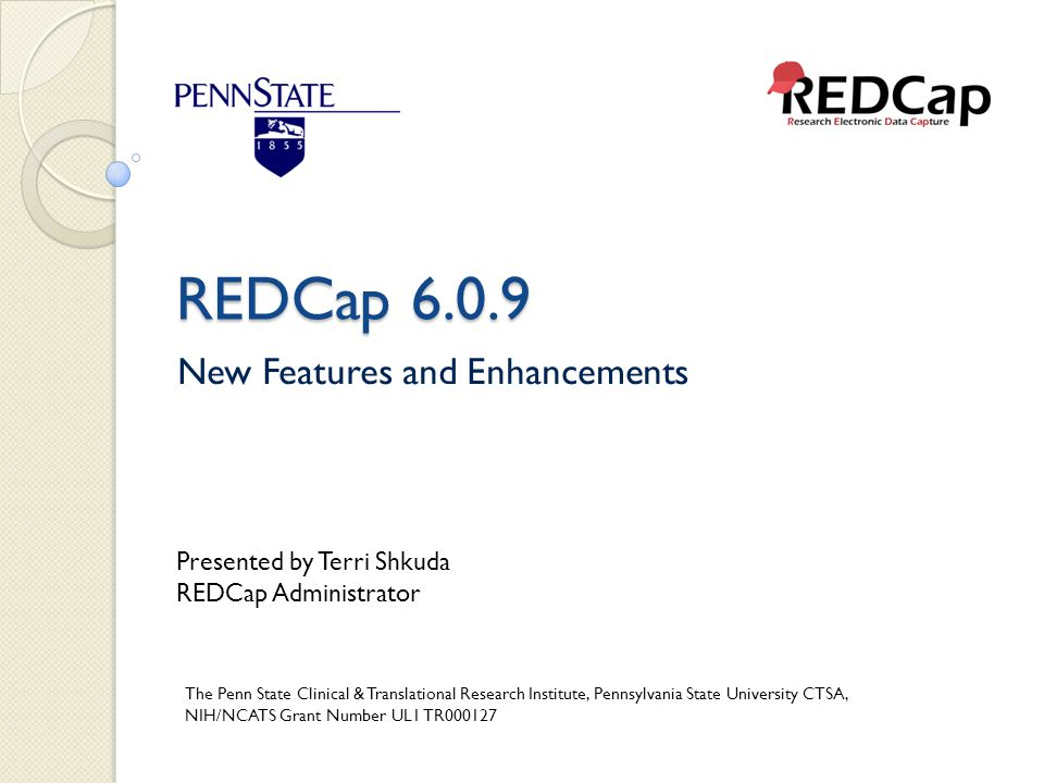 REDCap 6.0.9 New Features and Enhancements Presented by Terri Shkuda REDCap Administrator The Penn State Clinical & Translational Research Institute,
