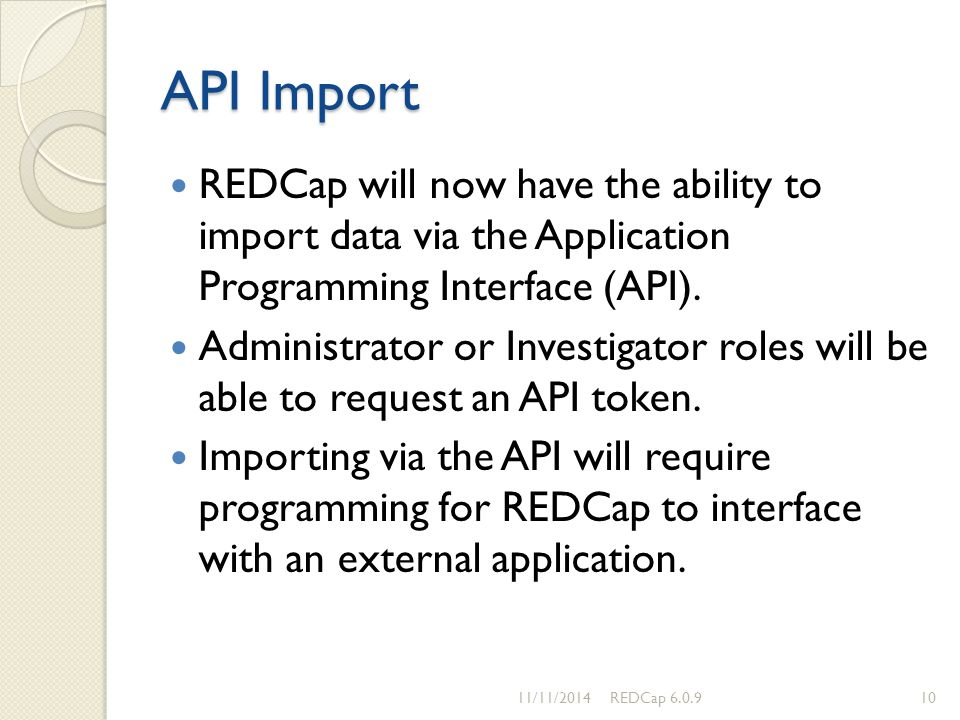 API Import REDCap will now have the ability to import data via the Application Programming Interface (API). Administrator or Investigator roles will b