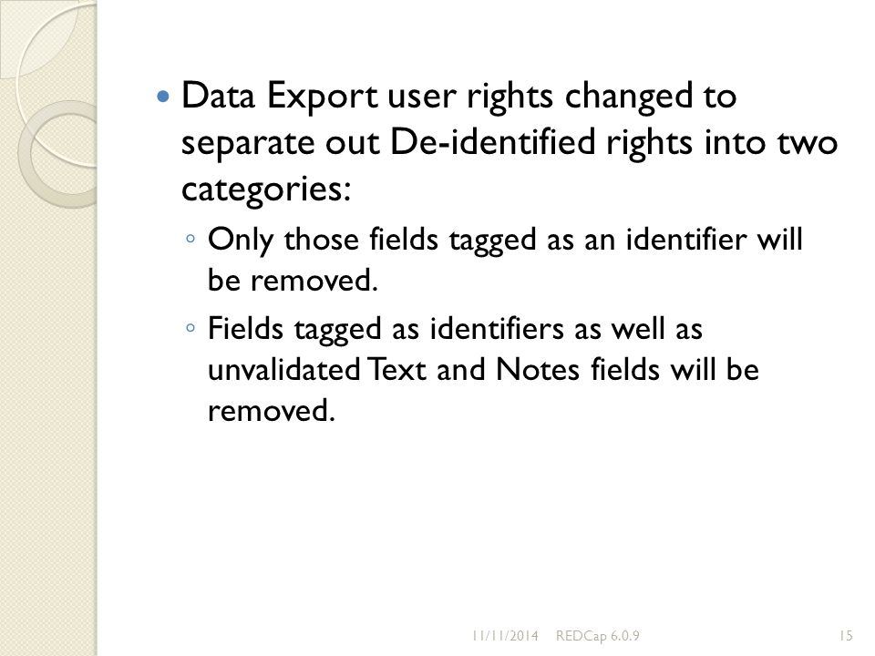 Data Export user rights changed to separate out De-identified rights into two categories: ◦ Only those fields tagged as an identifier will be removed.