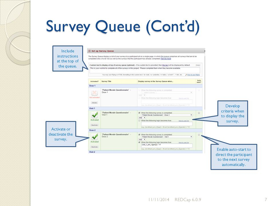 Survey Queue (Cont'd) 11/11/2014REDCap 6.0.97 Include instructions at the top of the queue. Develop criteria when to display the survey. Activate or d