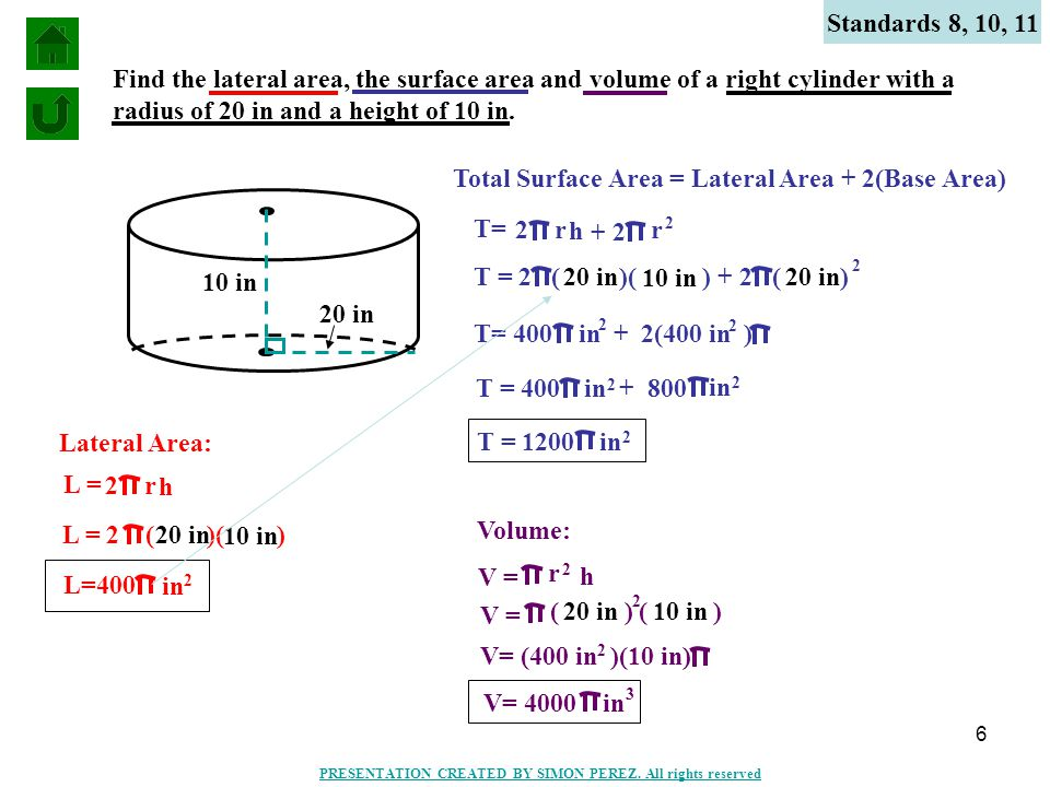 6 Find the lateral area, the surface area and volume of a right cylinder with a radius of 20 in and a height of 10 in. Standards 8, 10, 11 10 in 20 in