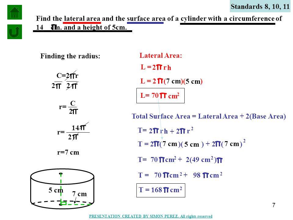 7 Standards 8, 10, 11 Find the lateral area and the surface area of a cylinder with a circumference of 14 cm.
