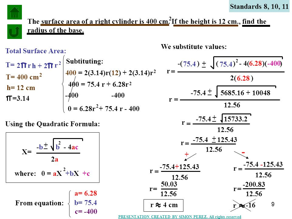 9 Standards 8, 10, 11 The surface area of a right cylinder is 400 cm. If the height is 12 cm., find the radius of the base. Total Surface Area: T= 2 r