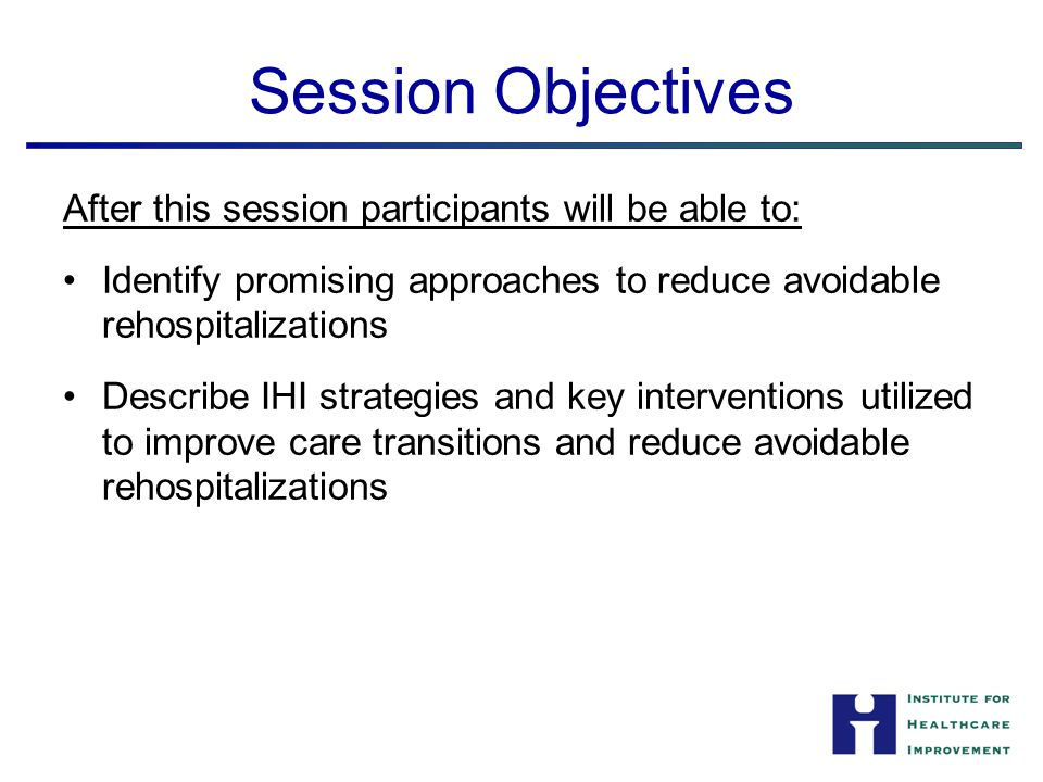 Session Objectives After this session participants will be able to: Identify promising approaches to reduce avoidable rehospitalizations Describe IHI
