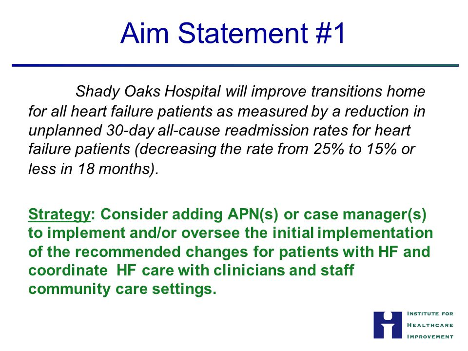 Aim Statement #1 Shady Oaks Hospital will improve transitions home for all heart failure patients as measured by a reduction in unplanned 30-day all-c