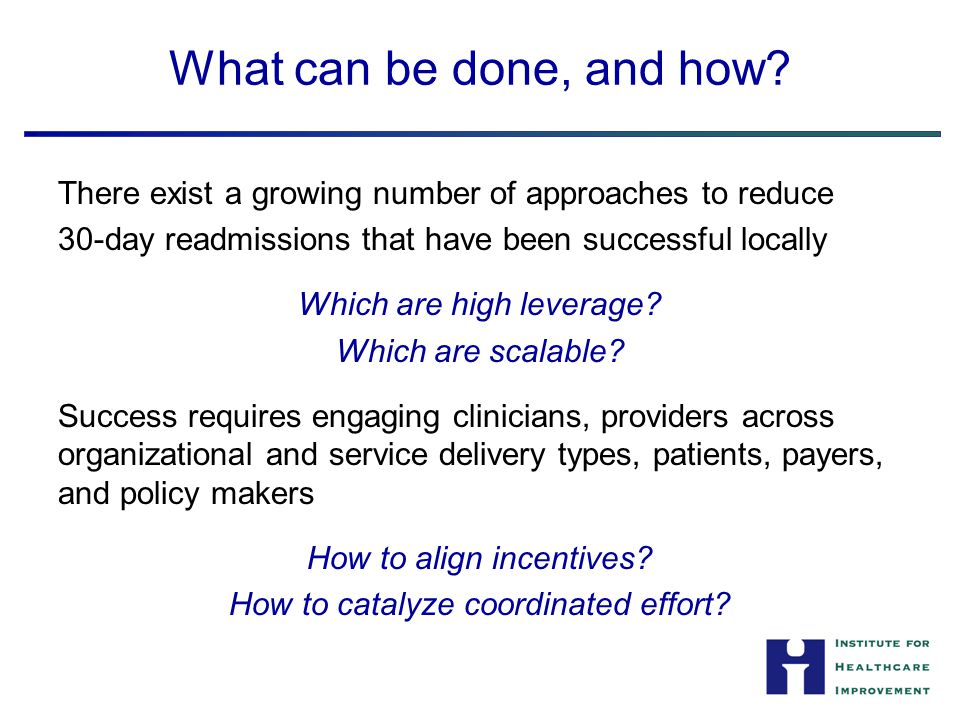 What can be done, and how? There exist a growing number of approaches to reduce 30-day readmissions that have been successful locally Which are high l