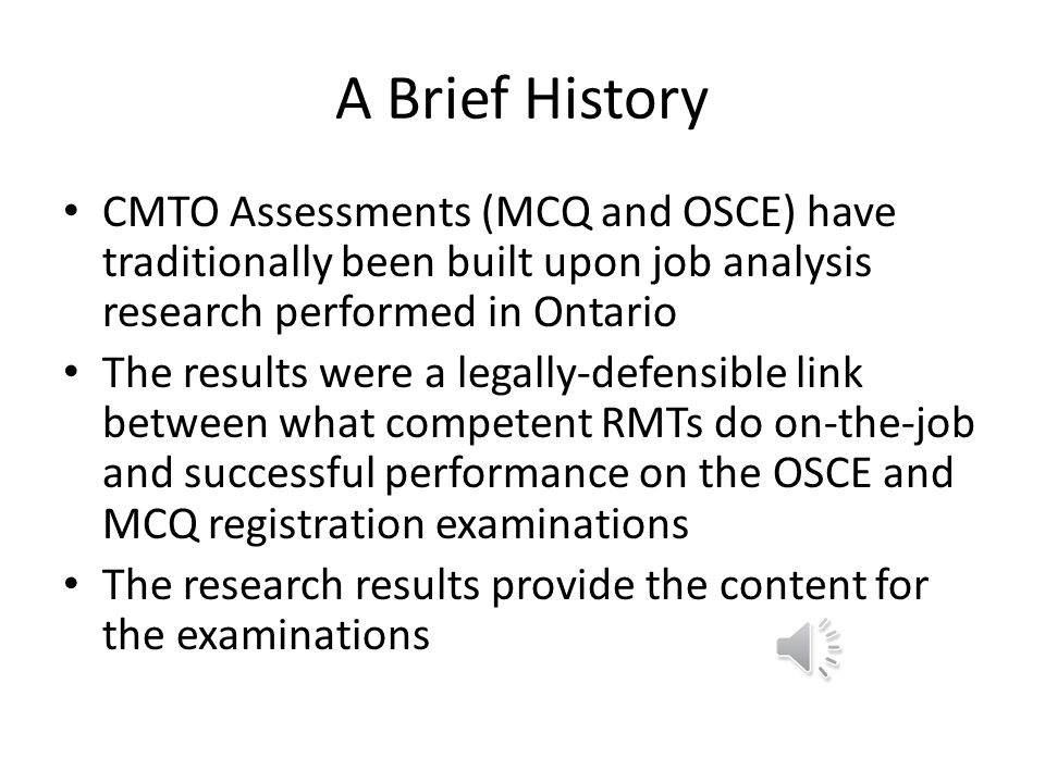 A Brief History CMTO Assessments (MCQ and OSCE) have traditionally been built upon job analysis research performed in Ontario The results were a legally-defensible link between what competent RMTs do on-the-job and successful performance on the OSCE and MCQ registration examinations The research results provide the content for the examinations