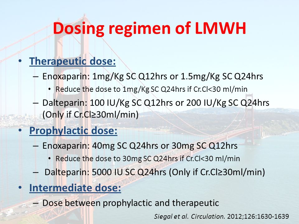 Therapeutic dose: – Enoxaparin: 1mg/Kg SC Q12hrs or 1.5mg/Kg SC Q24hrs Reduce the dose to 1mg/Kg SC Q24hrs if Cr.Cl<30 ml/min – Dalteparin: 100 IU/Kg SC Q12hrs or 200 IU/Kg SC Q24hrs (Only if Cr.Cl≥30ml/min) Prophylactic dose: – Enoxaparin: 40mg SC Q24hrs or 30mg SC Q12hrs Reduce the dose to 30mg SC Q24hrs if Cr.Cl<30 ml/min – Dalteparin: 5000 IU SC Q24hrs (Only if Cr.Cl≥30ml/min) Intermediate dose: – Dose between prophylactic and therapeutic Dosing regimen of LMWH Siegal et al.