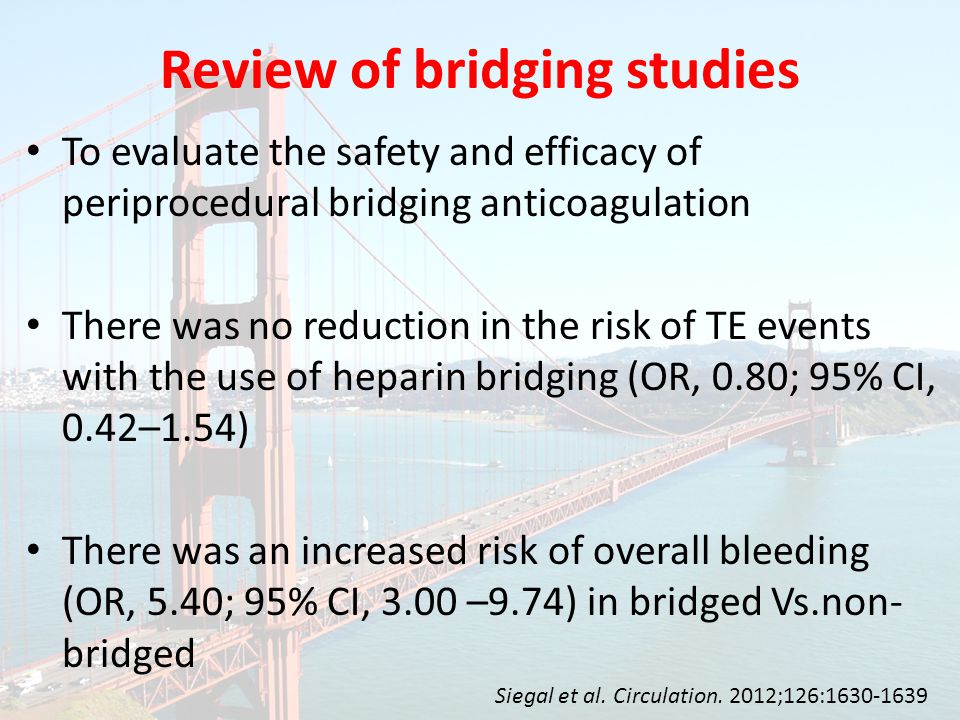 To evaluate the safety and efficacy of periprocedural bridging anticoagulation There was no reduction in the risk of TE events with the use of heparin bridging (OR, 0.80; 95% CI, 0.42–1.54) There was an increased risk of overall bleeding (OR, 5.40; 95% CI, 3.00 –9.74) in bridged Vs.non- bridged Review of bridging studies Siegal et al.