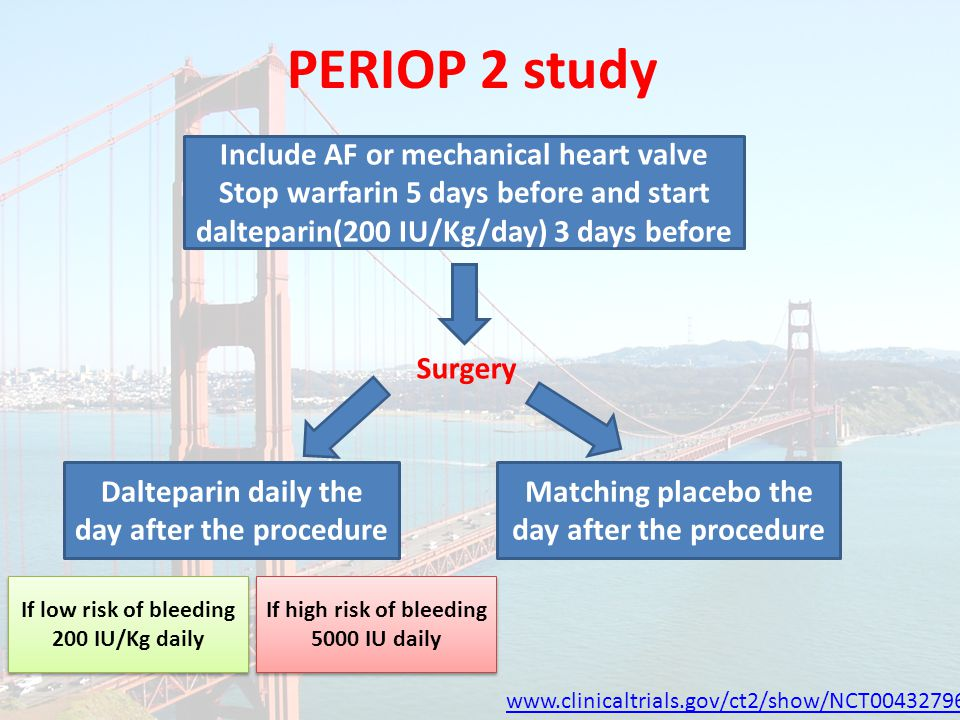 PERIOP 2 study www.clinicaltrials.gov/ct2/show/NCT00432796 Include AF or mechanical heart valve Stop warfarin 5 days before and start dalteparin(200 IU/Kg/day) 3 days before Surgery Dalteparin daily the day after the procedure If low risk of bleeding 200 IU/Kg daily Matching placebo the day after the procedure If high risk of bleeding 5000 IU daily