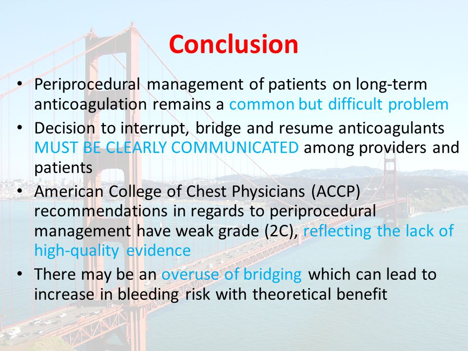 Periprocedural management of patients on long-term anticoagulation remains a common but difficult problem Decision to interrupt, bridge and resume anticoagulants MUST BE CLEARLY COMMUNICATED among providers and patients American College of Chest Physicians (ACCP) recommendations in regards to periprocedural management have weak grade (2C), reflecting the lack of high-quality evidence There may be an overuse of bridging which can lead to increase in bleeding risk with theoretical benefit Conclusion