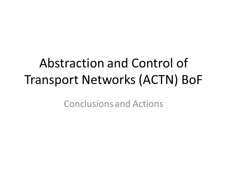 Abstraction and Control of Transport Networks (ACTN) BoF Conclusions and Actions