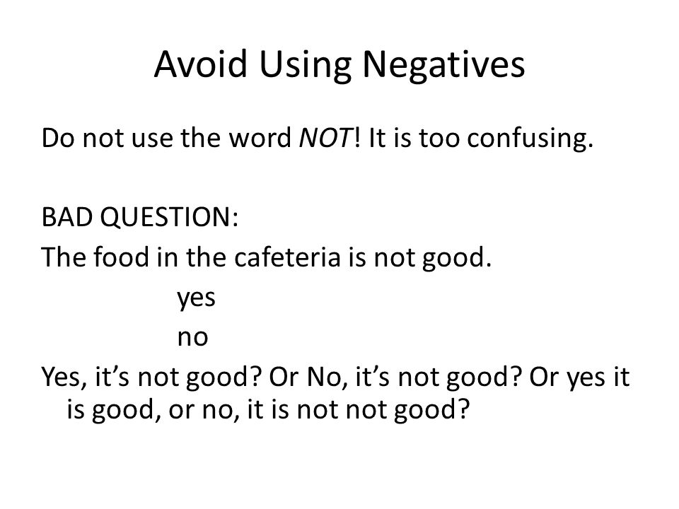 Avoid Using Negatives Do not use the word NOT. It is too confusing.