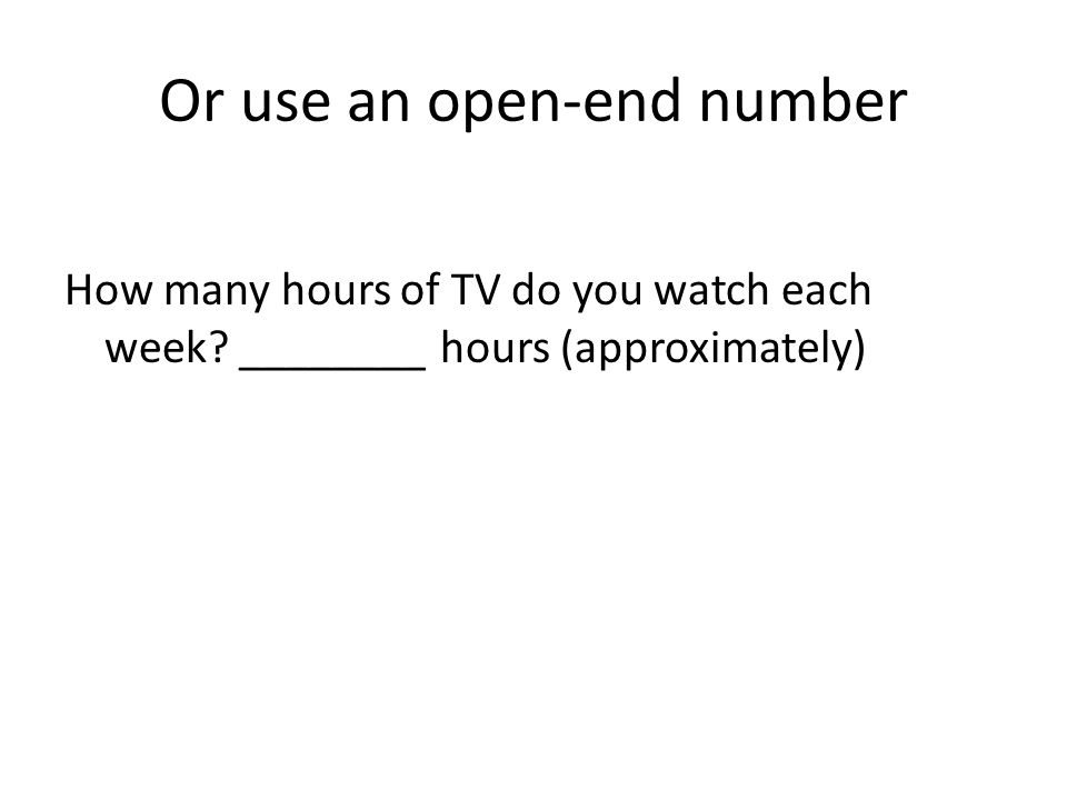 Or use an open-end number How many hours of TV do you watch each week.