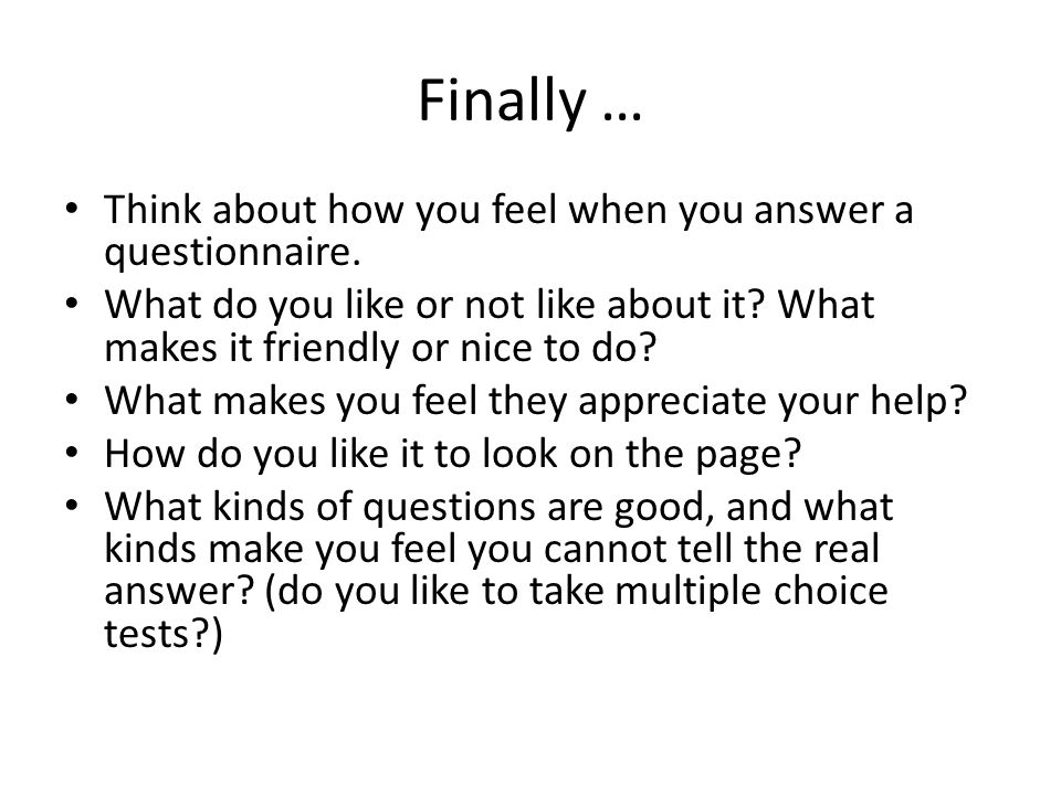 Finally … Think about how you feel when you answer a questionnaire.