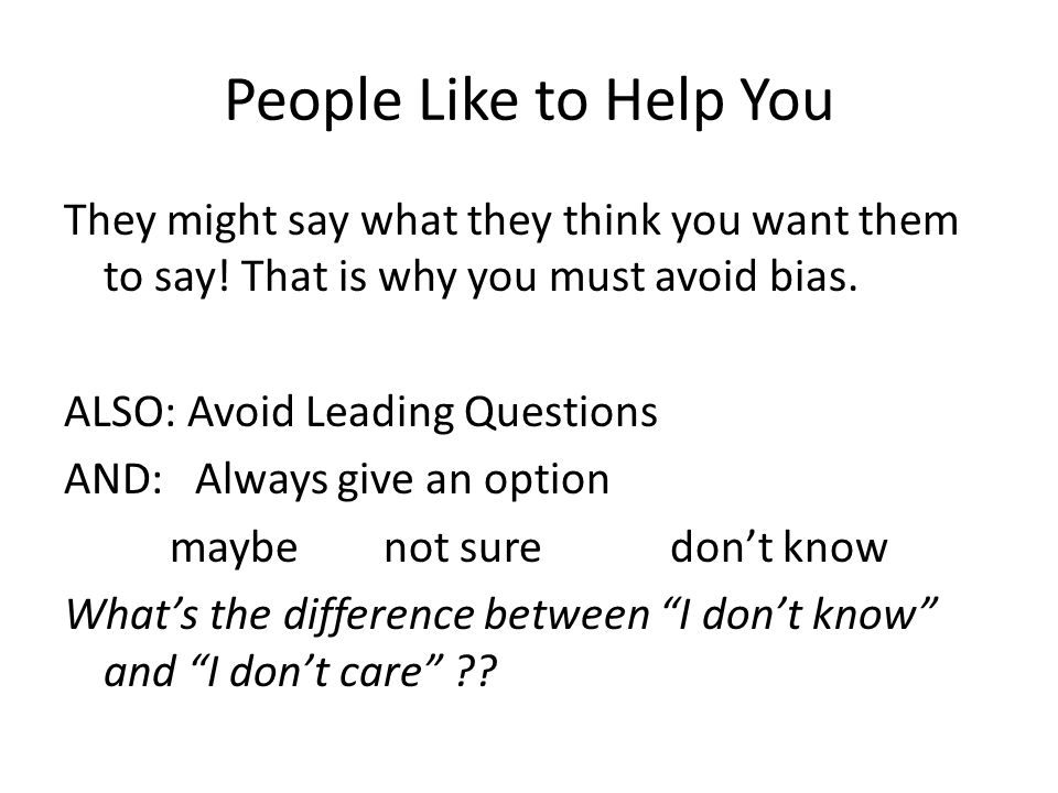 People Like to Help You They might say what they think you want them to say.