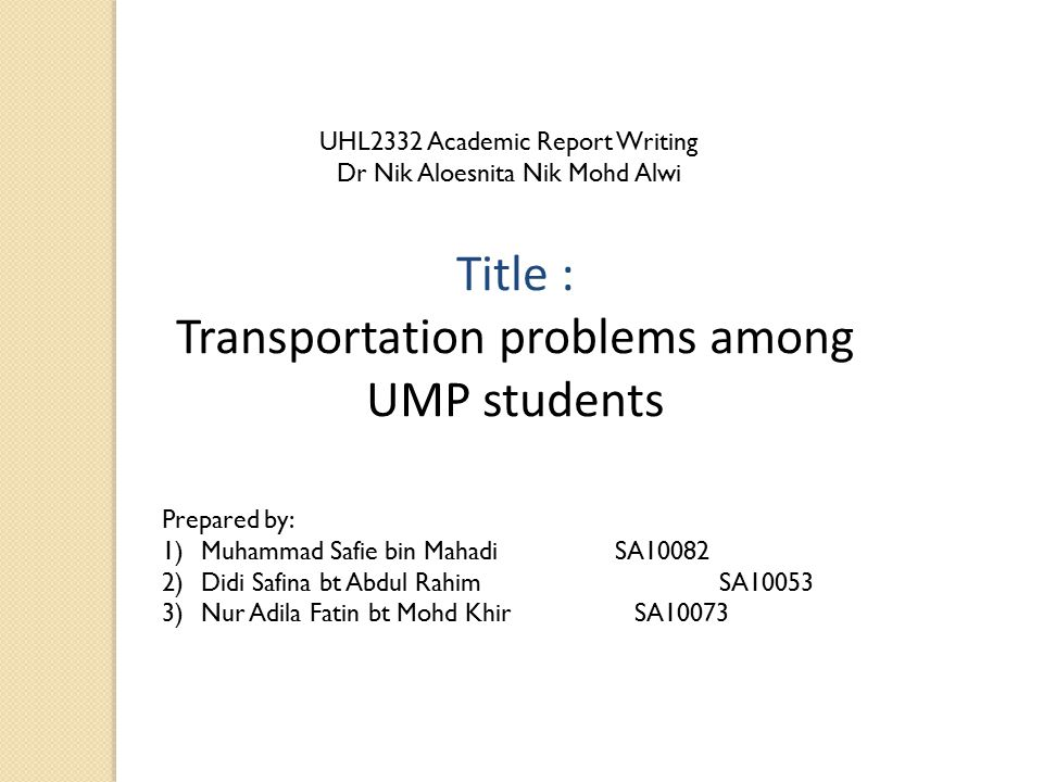 Title : Transportation problems among UMP students Prepared by: 1)Muhammad Safie bin Mahadi SA10082 2)Didi Safina bt Abdul Rahim SA10053 3)Nur Adila F