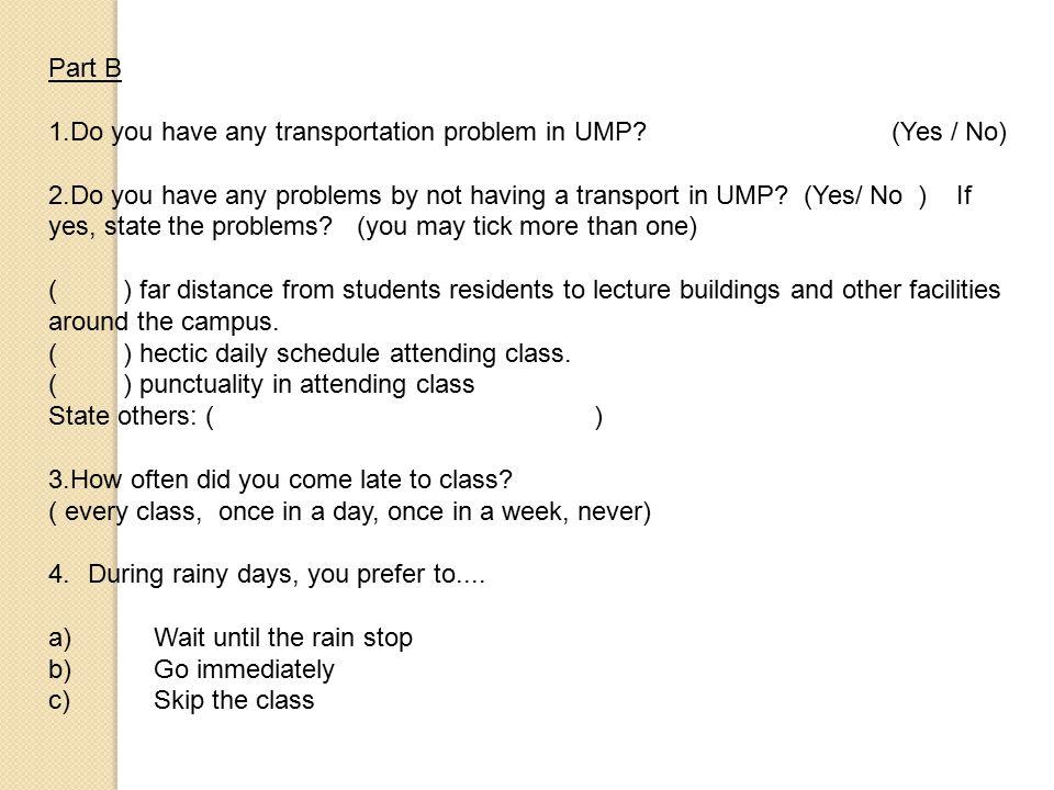 Part B 1.Do you have any transportation problem in UMP? (Yes / No) 2.Do you have any problems by not having a transport in UMP? (Yes/ No ) If yes, sta