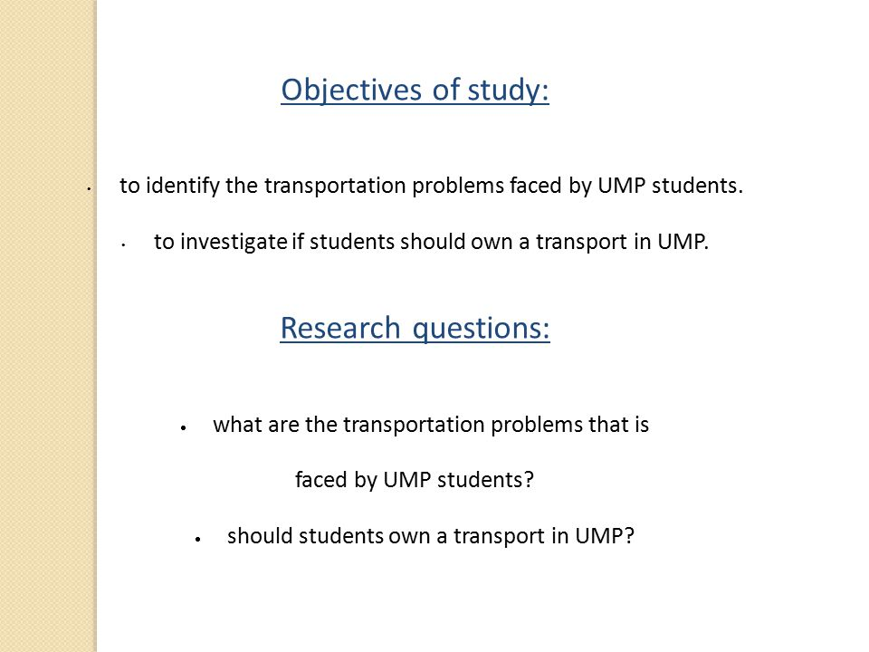 Objectives of study: to identify the transportation problems faced by UMP students. to investigate if students should own a transport in UMP. Research