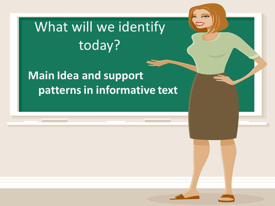What will we identify today? Main Idea and support patterns in informative text
