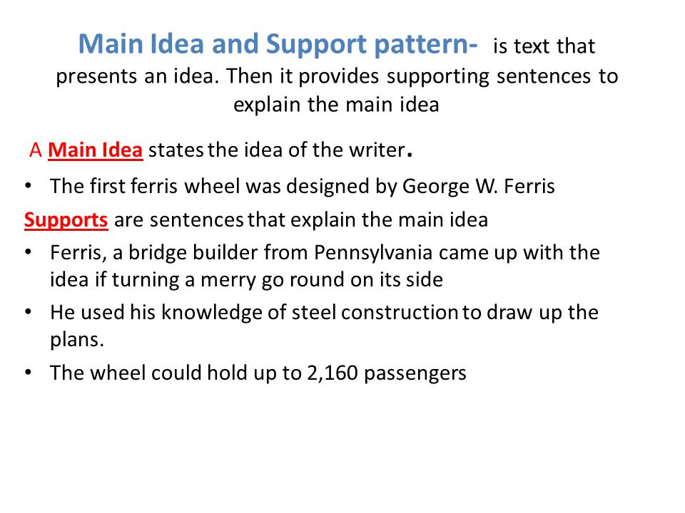 Main Idea and Support pattern- is text that presents an idea. Then it provides supporting sentences to explain the main idea A Main Idea states the id