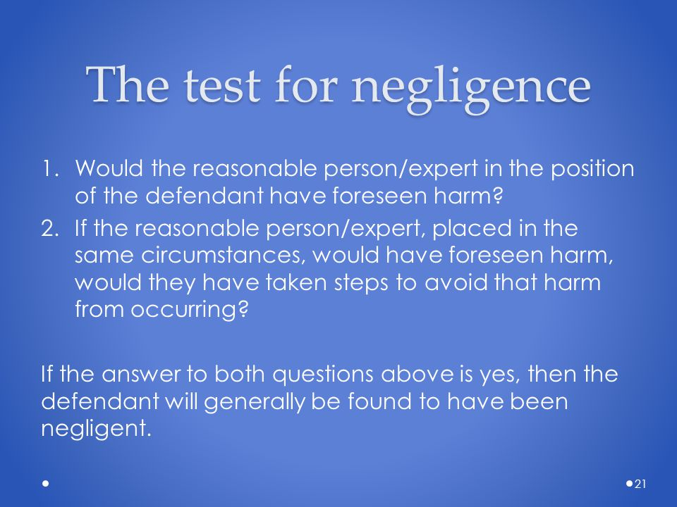 The test for negligence 1.Would the reasonable person/expert in the position of the defendant have foreseen harm? 2.If the reasonable person/expert, p