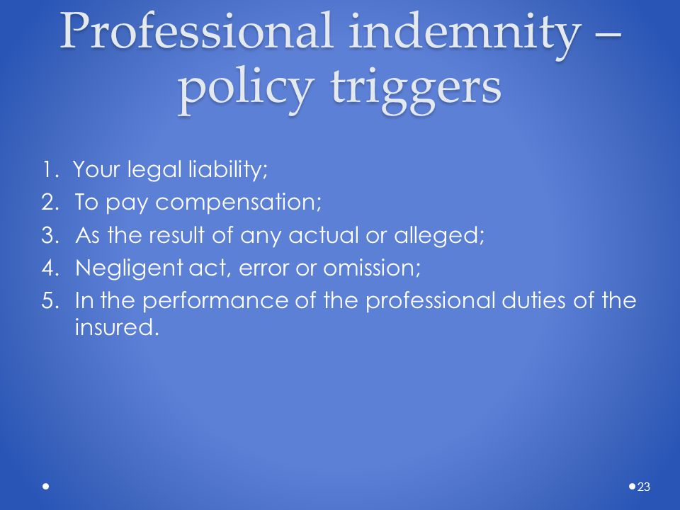 Professional indemnity – policy triggers 1. Your legal liability; 2.To pay compensation; 3.As the result of any actual or alleged; 4.Negligent act, er