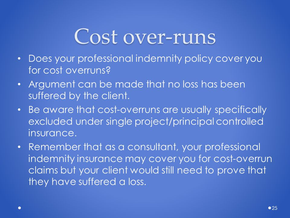 Cost over-runs Does your professional indemnity policy cover you for cost overruns? Argument can be made that no loss has been suffered by the client.