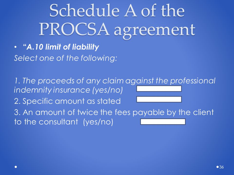"""Schedule A of the PROCSA agreement """" A.10 limit of liability Select one of the following: 1. The proceeds of any claim against the professional indemn"""