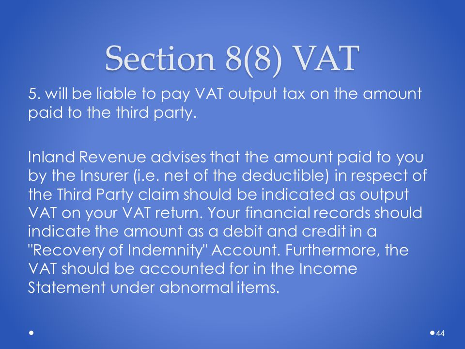Section 8(8) VAT 5. will be liable to pay VAT output tax on the amount paid to the third party. Inland Revenue advises that the amount paid to you by