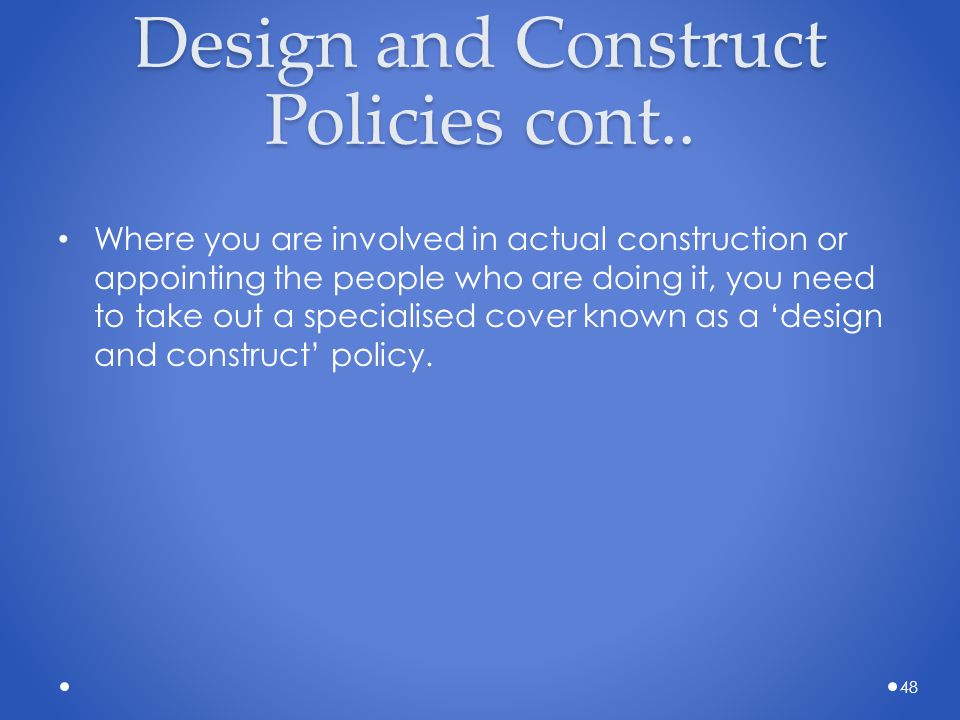 Design and Construct Policies cont.. Where you are involved in actual construction or appointing the people who are doing it, you need to take out a s