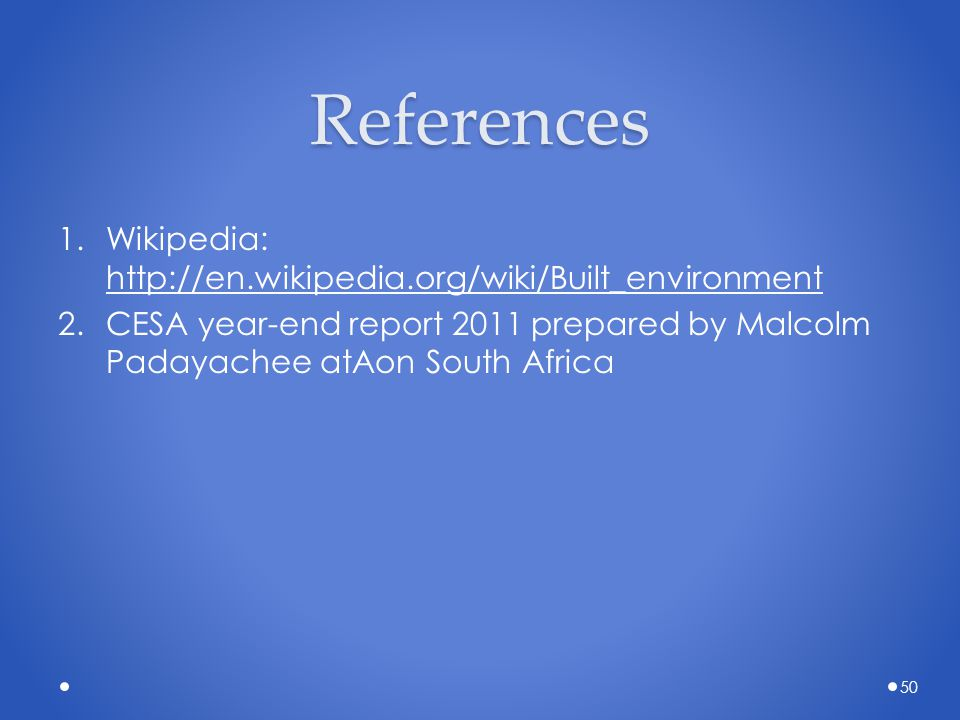 References 1.Wikipedia: http://en.wikipedia.org/wiki/Built_environment 2.CESA year-end report 2011 prepared by Malcolm Padayachee atAon South Africa 5