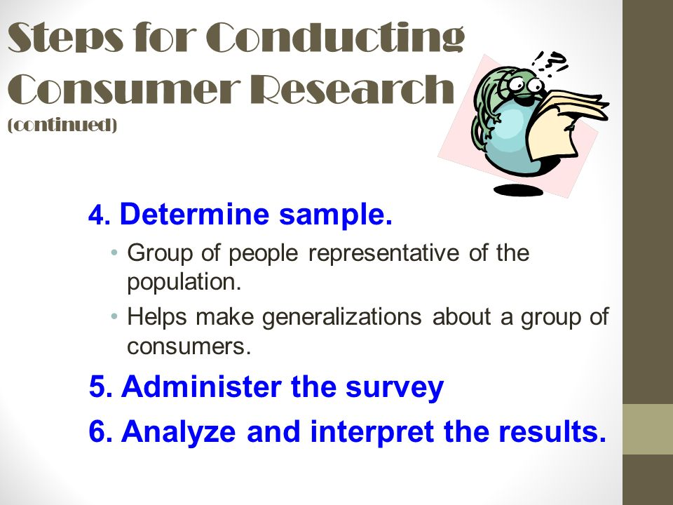 Steps for Conducting Consumer Research (continued) 4. Determine sample. Group of people representative of the population. Helps make generalizations a
