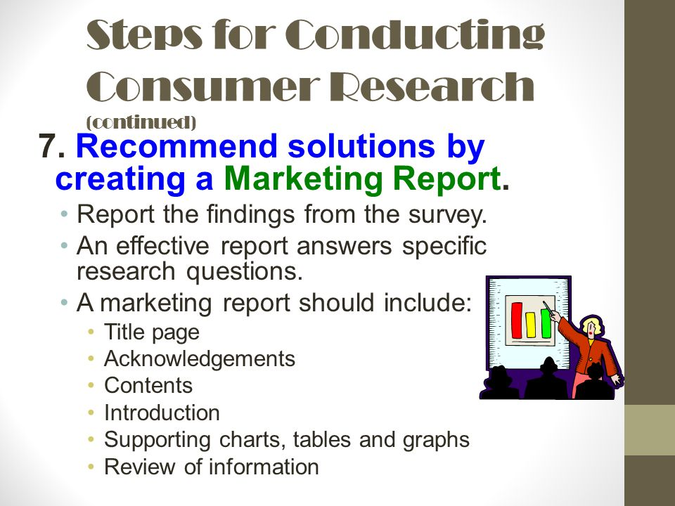 Steps for Conducting Consumer Research (continued) 7. Recommend solutions by creating a Marketing Report. Report the findings from the survey. An effe