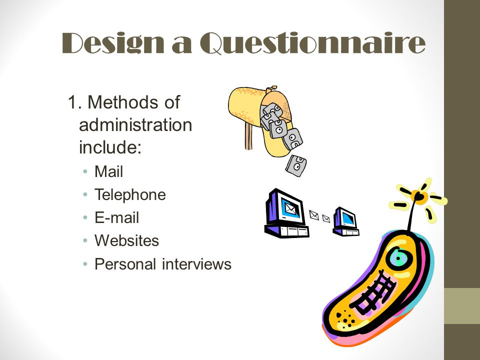 Design a Questionnaire 1. Methods of administration include: Mail Telephone E-mail Websites Personal interviews