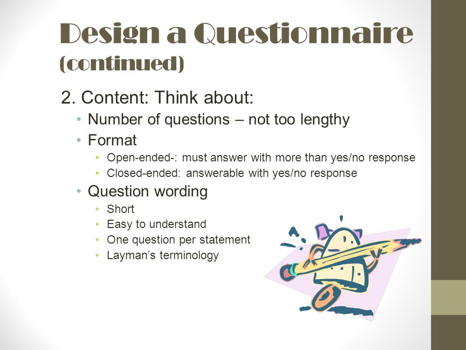 Design a Questionnaire (continued) 2. Content: Think about: Number of questions – not too lengthy Format Open-ended-: must answer with more than yes/n
