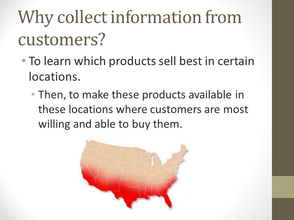 Why collect information from customers? To learn which products sell best in certain locations. Then, to make these products available in these locati