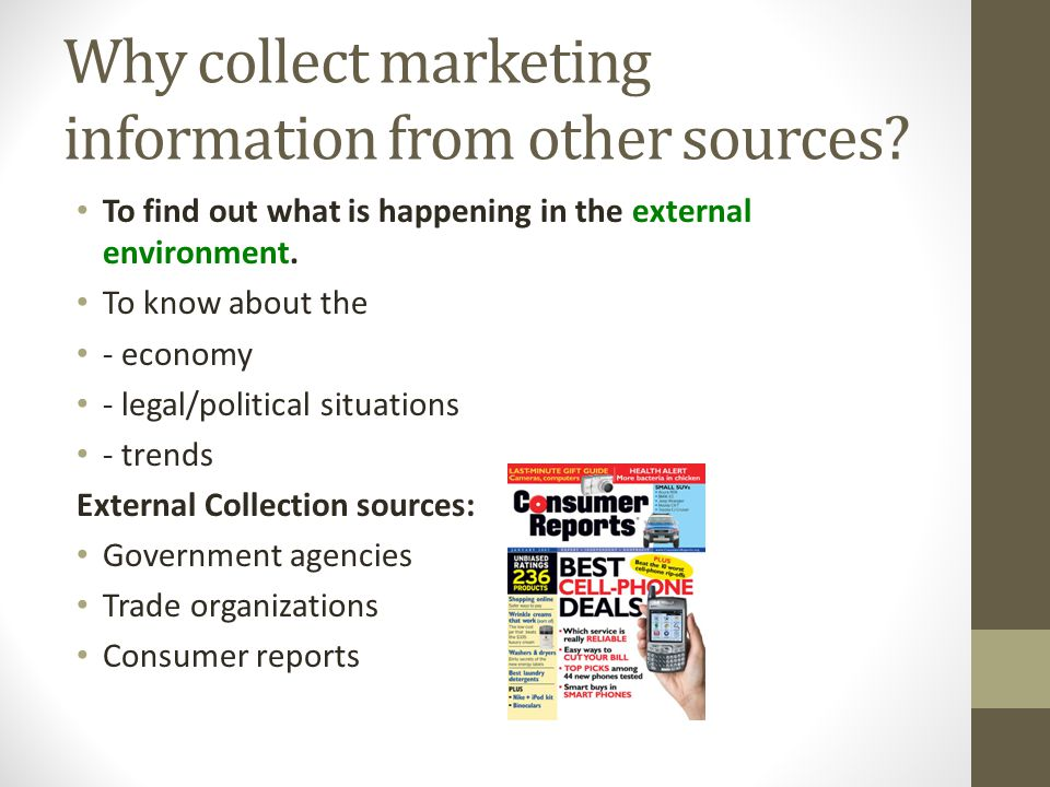 Why collect marketing information from other sources? To find out what is happening in the external environment. To know about the - economy - legal/p