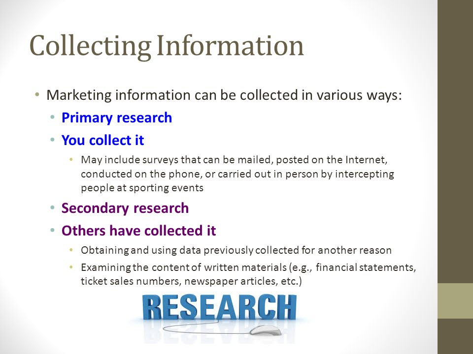 Collecting Information Marketing information can be collected in various ways: Primary research You collect it May include surveys that can be mailed,