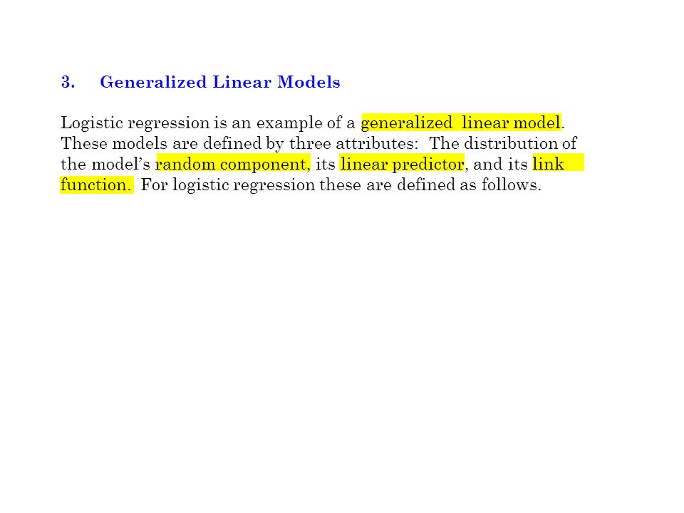 3. Generalized Linear Models Logistic regression is an example of a generalized linear model. These models are defined by three attributes: The distri
