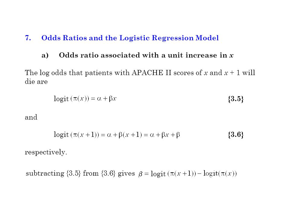 7. Odds Ratios and the Logistic Regression Model a) Odds ratio associated with a unit increase in x The log odds that patients with APACHE II scores o