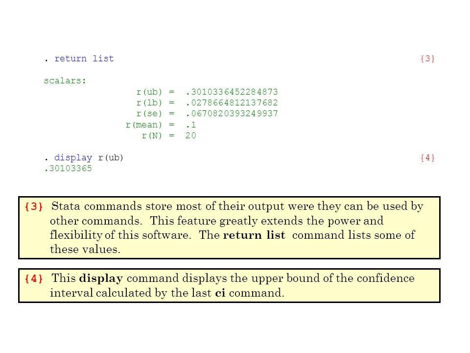. return list{3} scalars: r(ub) =.3010336452284873 r(lb) =.0278664812137682 r(se) =.0670820393249937 r(mean) =.1 r(N) = 20. display r(ub){4}.30103365
