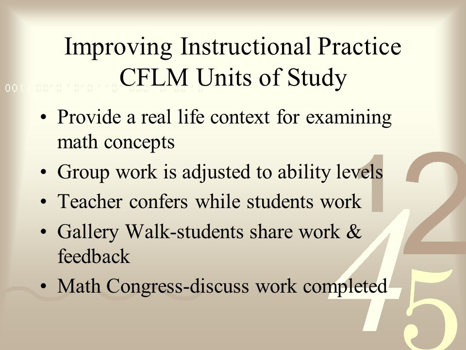 Improving Instructional Practice CFLM Units of Study Provide a real life context for examining math concepts Group work is adjusted to ability levels Teacher confers while students work Gallery Walk-students share work & feedback Math Congress-discuss work completed